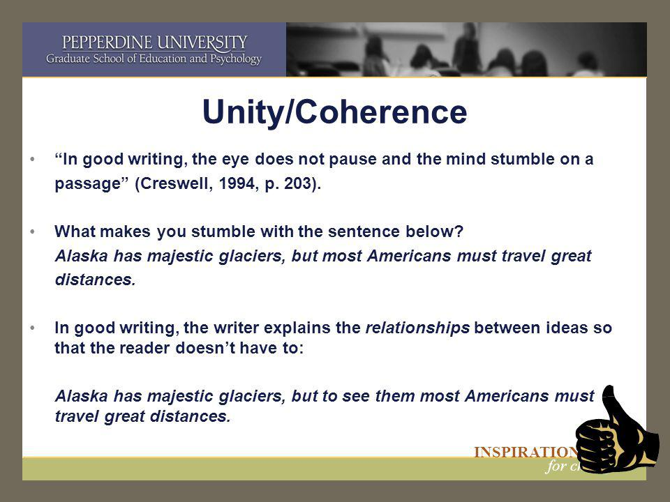 "INSPIRATION for change Unity/Coherence ""In good writing, the eye does not pause and the mind stumble on a passage"" (Creswell, 1994, p. 203). What make"