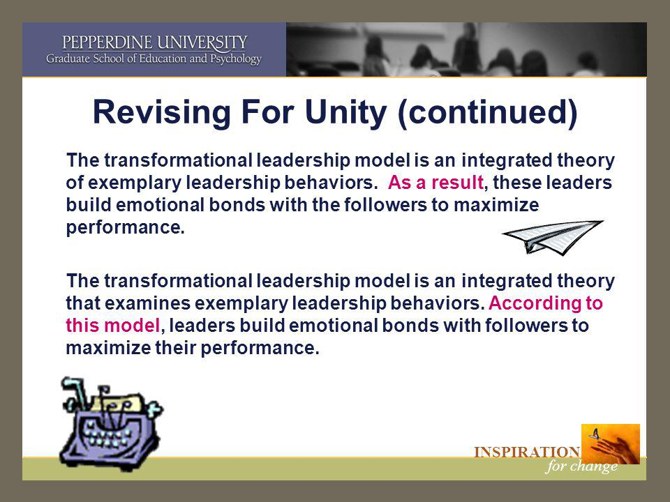 INSPIRATION for change Revising For Unity (continued) The transformational leadership model is an integrated theory of exemplary leadership behaviors.