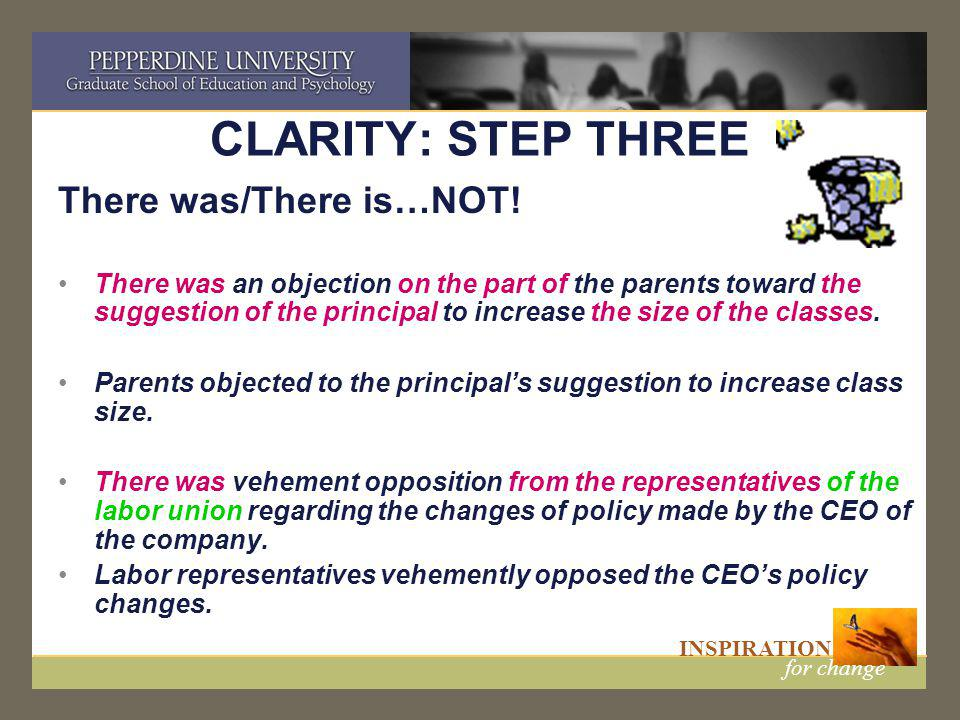 INSPIRATION for change CLARITY: STEP THREE There was/There is…NOT! There was an objection on the part of the parents toward the suggestion of the prin
