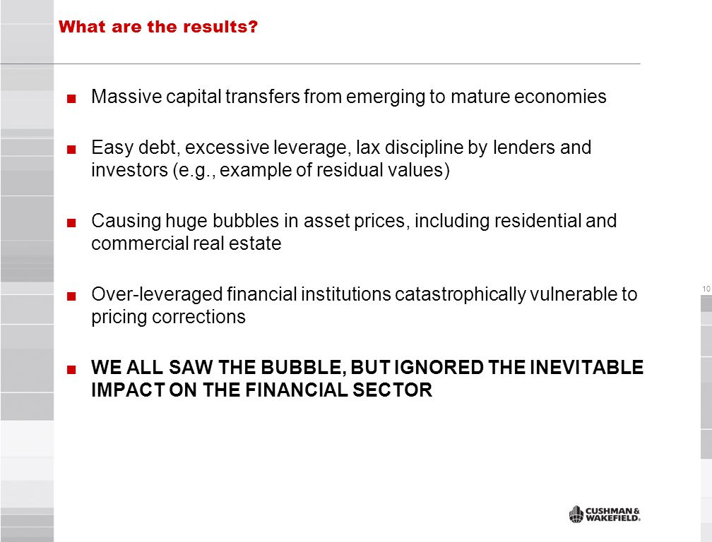 10 ■Massive capital transfers from emerging to mature economies ■Easy debt, excessive leverage, lax discipline by lenders and investors (e.g., example of residual values) ■Causing huge bubbles in asset prices, including residential and commercial real estate ■Over-leveraged financial institutions catastrophically vulnerable to pricing corrections ■WE ALL SAW THE BUBBLE, BUT IGNORED THE INEVITABLE IMPACT ON THE FINANCIAL SECTOR What are the results