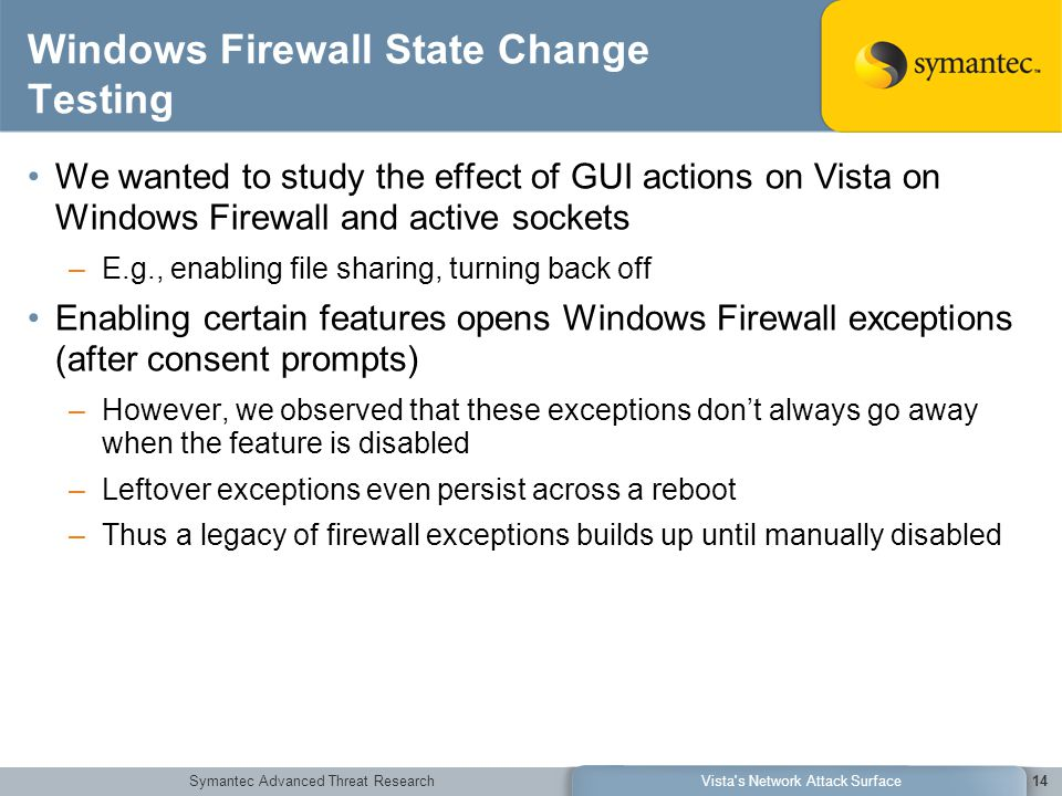 Symantec Advanced Threat ResearchVista s Network Attack Surface14 Windows Firewall State Change Testing We wanted to study the effect of GUI actions on Vista on Windows Firewall and active sockets –E.g., enabling file sharing, turning back off Enabling certain features opens Windows Firewall exceptions (after consent prompts) –However, we observed that these exceptions don't always go away when the feature is disabled –Leftover exceptions even persist across a reboot –Thus a legacy of firewall exceptions builds up until manually disabled