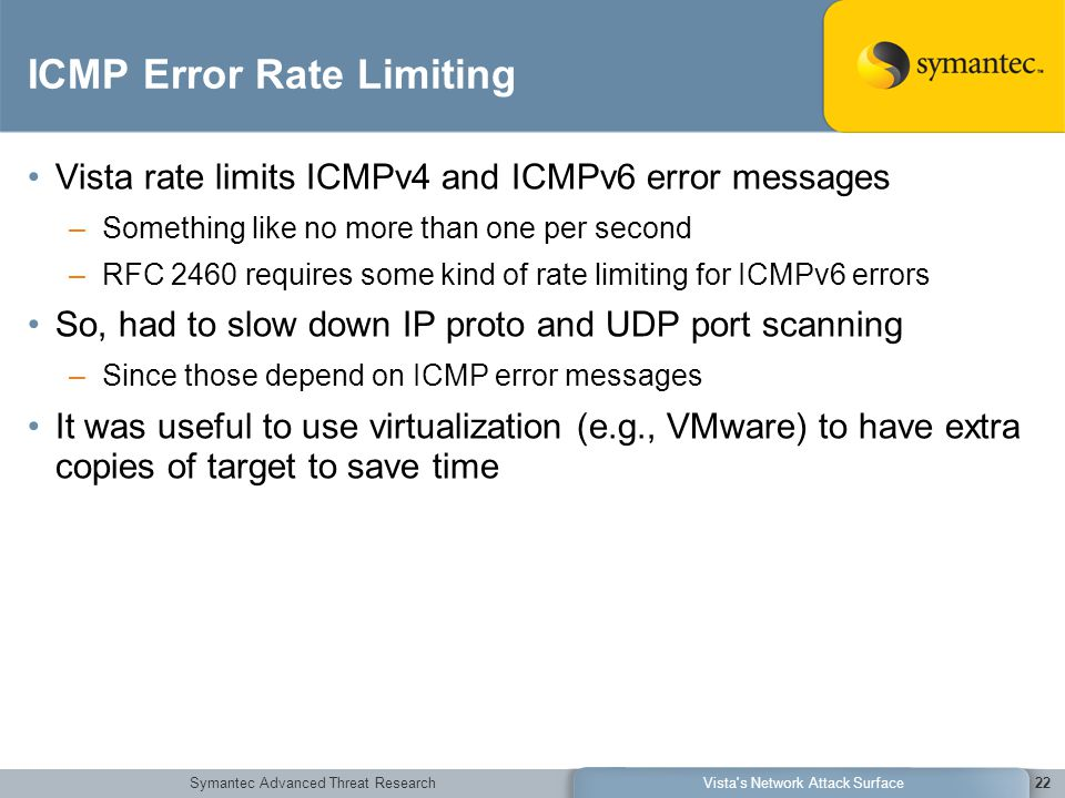 Symantec Advanced Threat ResearchVista s Network Attack Surface22 ICMP Error Rate Limiting Vista rate limits ICMPv4 and ICMPv6 error messages –Something like no more than one per second –RFC 2460 requires some kind of rate limiting for ICMPv6 errors So, had to slow down IP proto and UDP port scanning –Since those depend on ICMP error messages It was useful to use virtualization (e.g., VMware) to have extra copies of target to save time