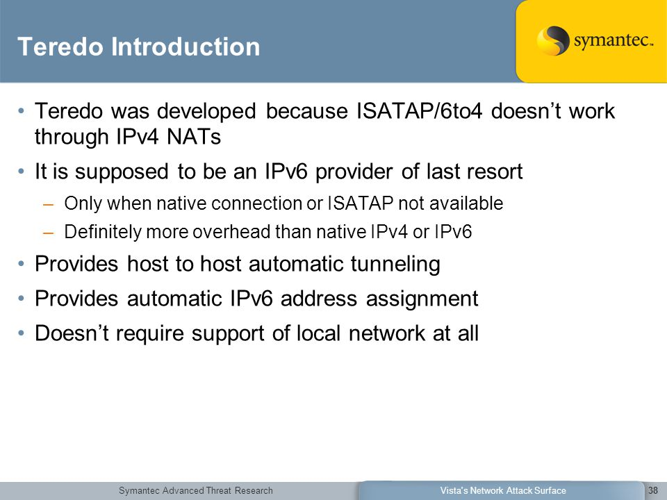 Symantec Advanced Threat ResearchVista s Network Attack Surface38 Teredo Introduction Teredo was developed because ISATAP/6to4 doesn't work through IPv4 NATs It is supposed to be an IPv6 provider of last resort –Only when native connection or ISATAP not available –Definitely more overhead than native IPv4 or IPv6 Provides host to host automatic tunneling Provides automatic IPv6 address assignment Doesn't require support of local network at all