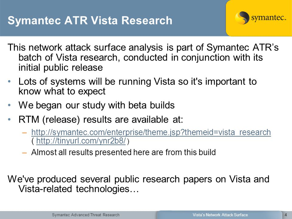 Symantec Advanced Threat ResearchVista s Network Attack Surface4 Symantec ATR Vista Research This network attack surface analysis is part of Symantec ATR's batch of Vista research, conducted in conjunction with its initial public release Lots of systems will be running Vista so it s important to know what to expect We began our study with beta builds RTM (release) results are available at: –http://symantec.com/enterprise/theme.jsp themeid=vista_research ( http://tinyurl.com/ynr2b8/ )http://symantec.com/enterprise/theme.jsp themeid=vista_researchhttp://tinyurl.com/ynr2b8/ –Almost all results presented here are from this build We ve produced several public research papers on Vista and Vista-related technologies…
