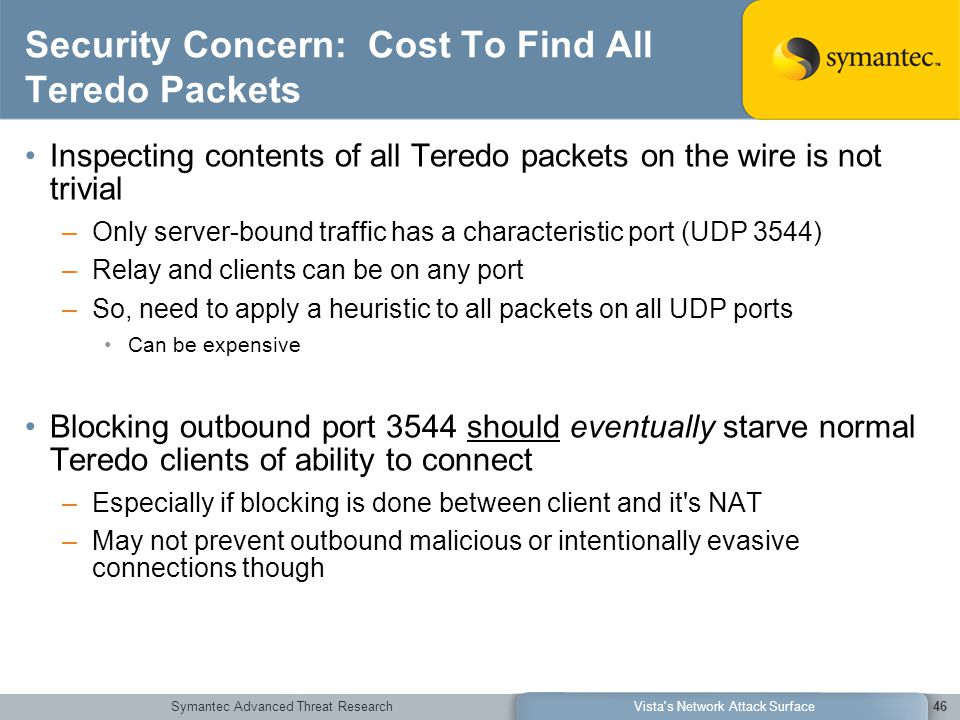 Symantec Advanced Threat ResearchVista s Network Attack Surface46 Security Concern: Cost To Find All Teredo Packets Inspecting contents of all Teredo packets on the wire is not trivial –Only server-bound traffic has a characteristic port (UDP 3544) –Relay and clients can be on any port –So, need to apply a heuristic to all packets on all UDP ports Can be expensive Blocking outbound port 3544 should eventually starve normal Teredo clients of ability to connect –Especially if blocking is done between client and it s NAT –May not prevent outbound malicious or intentionally evasive connections though
