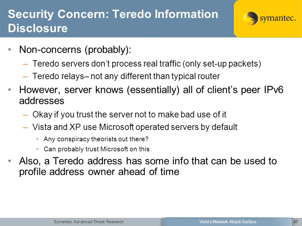 Symantec Advanced Threat ResearchVista s Network Attack Surface47 Security Concern: Teredo Information Disclosure Non-concerns (probably): –Teredo servers don't process real traffic (only set-up packets) –Teredo relays– not any different than typical router However, server knows (essentially) all of client's peer IPv6 addresses –Okay if you trust the server not to make bad use of it –Vista and XP use Microsoft operated servers by default Any conspiracy theorists out there.