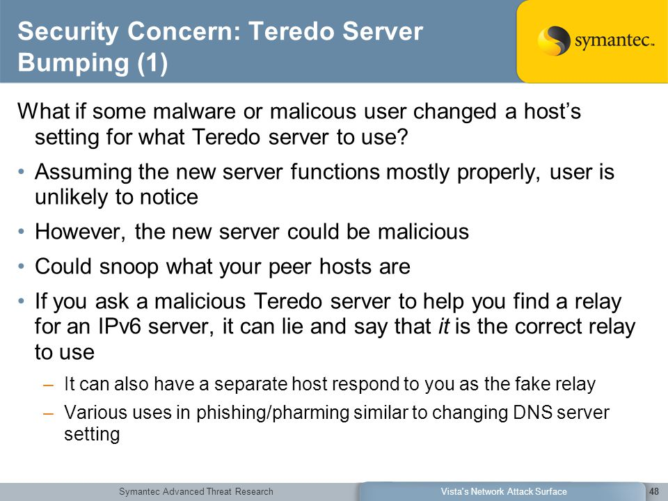 Symantec Advanced Threat ResearchVista s Network Attack Surface48 Security Concern: Teredo Server Bumping (1) What if some malware or malicous user changed a host's setting for what Teredo server to use.