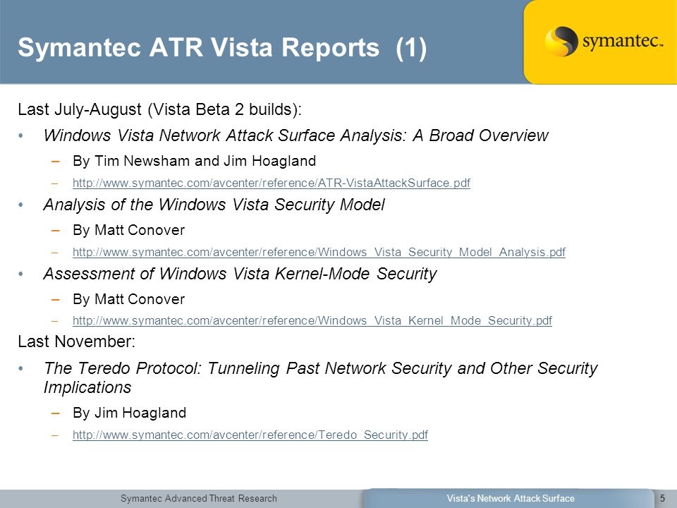 Symantec Advanced Threat ResearchVista s Network Attack Surface5 Symantec ATR Vista Reports (1) Last July-August (Vista Beta 2 builds): Windows Vista Network Attack Surface Analysis: A Broad Overview –By Tim Newsham and Jim Hoagland –http://www.symantec.com/avcenter/reference/ATR-VistaAttackSurface.pdfhttp://www.symantec.com/avcenter/reference/ATR-VistaAttackSurface.pdf Analysis of the Windows Vista Security Model –By Matt Conover –http://www.symantec.com/avcenter/reference/Windows_Vista_Security_Model_Analysis.pdfhttp://www.symantec.com/avcenter/reference/Windows_Vista_Security_Model_Analysis.pdf Assessment of Windows Vista Kernel-Mode Security –By Matt Conover –http://www.symantec.com/avcenter/reference/Windows_Vista_Kernel_Mode_Security.pdfhttp://www.symantec.com/avcenter/reference/Windows_Vista_Kernel_Mode_Security.pdf Last November: The Teredo Protocol: Tunneling Past Network Security and Other Security Implications –By Jim Hoagland –http://www.symantec.com/avcenter/reference/Teredo_Security.pdfhttp://www.symantec.com/avcenter/reference/Teredo_Security.pdf
