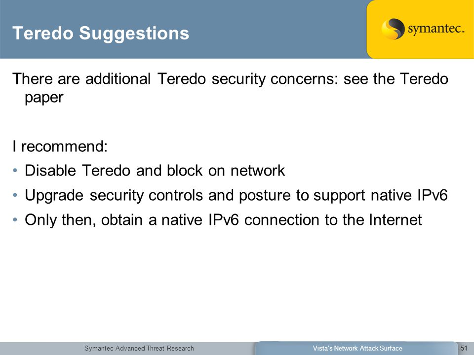 Symantec Advanced Threat ResearchVista s Network Attack Surface51 Teredo Suggestions There are additional Teredo security concerns: see the Teredo paper I recommend: Disable Teredo and block on network Upgrade security controls and posture to support native IPv6 Only then, obtain a native IPv6 connection to the Internet