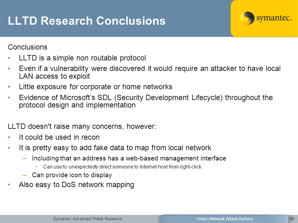 Symantec Advanced Threat ResearchVista s Network Attack Surface60 LLTD Research Conclusions Conclusions LLTD is a simple non routable protocol Even if a vulnerability were discovered it would require an attacker to have local LAN access to exploit Little exposure for corporate or home networks Evidence of Microsoft's SDL (Security Development Lifecycle) throughout the protocol design and implementation LLTD doesn t raise many concerns, however: It could be used in recon It is pretty easy to add fake data to map from local network –Including that an address has a web-based management interface Can use to unexpectedly direct someone to Internet host from right-click –Can provide icon to display Also easy to DoS network mapping