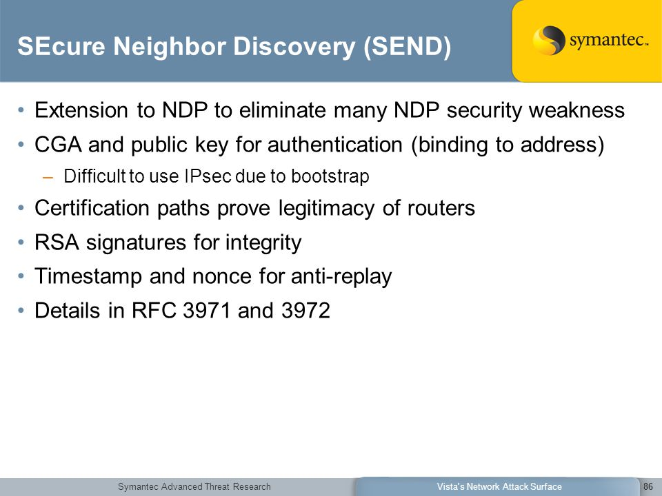 Symantec Advanced Threat ResearchVista s Network Attack Surface86 SEcure Neighbor Discovery (SEND) Extension to NDP to eliminate many NDP security weakness CGA and public key for authentication (binding to address) –Difficult to use IPsec due to bootstrap Certification paths prove legitimacy of routers RSA signatures for integrity Timestamp and nonce for anti-replay Details in RFC 3971 and 3972