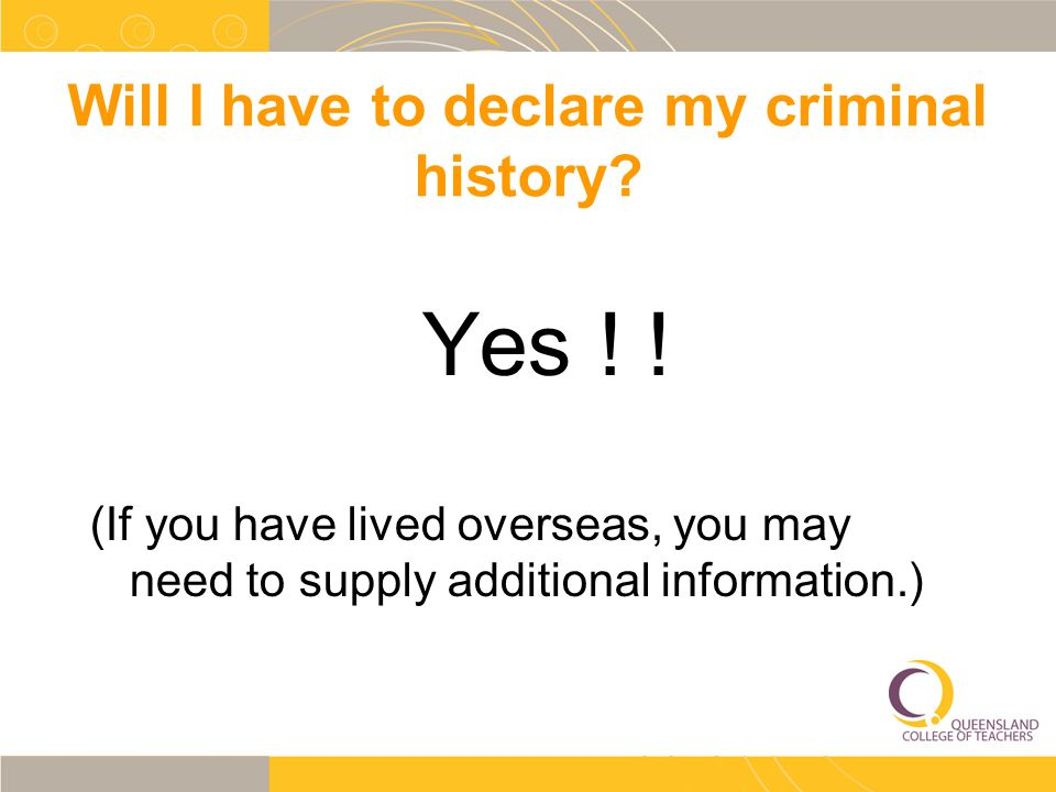 Will I have to declare my criminal history? Yes ! ! (If you have lived overseas, you may need to supply additional information.)