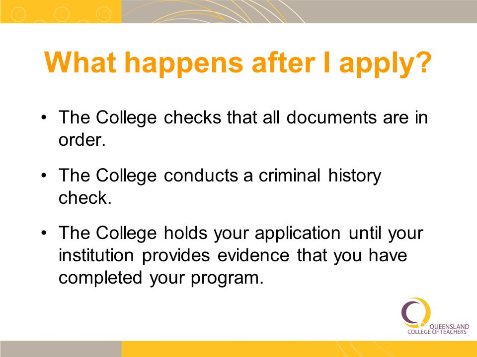 What happens after I apply? The College checks that all documents are in order. The College conducts a criminal history check. The College holds your