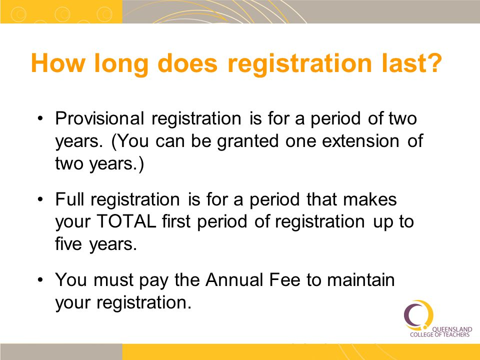 How long does registration last? Provisional registration is for a period of two years. (You can be granted one extension of two years.) Full registra
