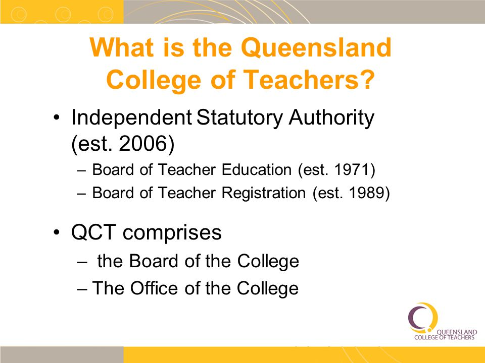What is the Queensland College of Teachers. Independent Statutory Authority (est.