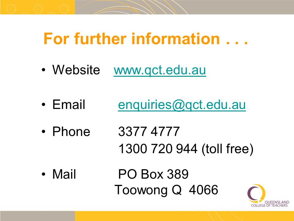 For further information... Website www.qct.edu.auwww.qct.edu.au Email enquiries@qct.edu.auenquiries@qct.edu.au Phone 3377 4777 1300 720 944 (toll free