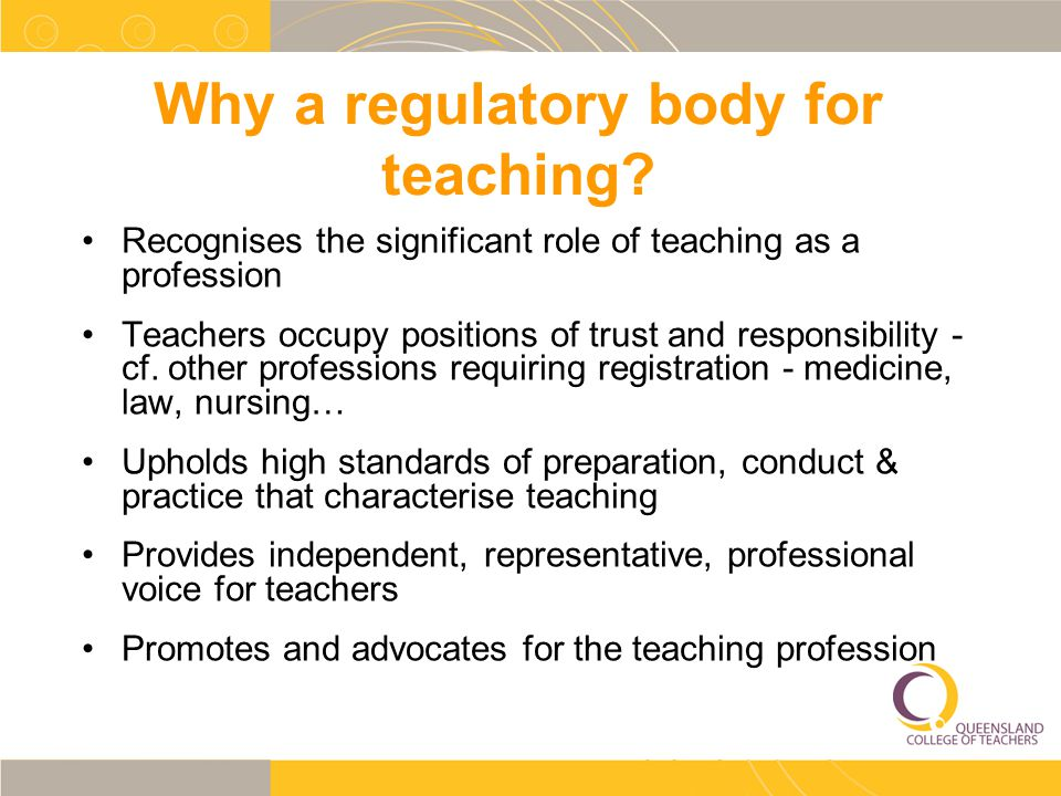Why a regulatory body for teaching? Recognises the significant role of teaching as a profession Teachers occupy positions of trust and responsibility