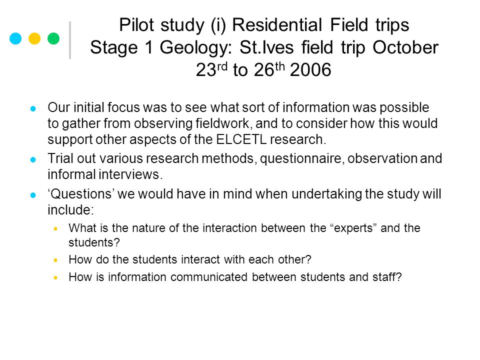 Pilot study (i) Residential Field trips Stage 1 Geology: St.Ives field trip October 23 rd to 26 th 2006 Our initial focus was to see what sort of information was possible to gather from observing fieldwork, and to consider how this would support other aspects of the ELCETL research.