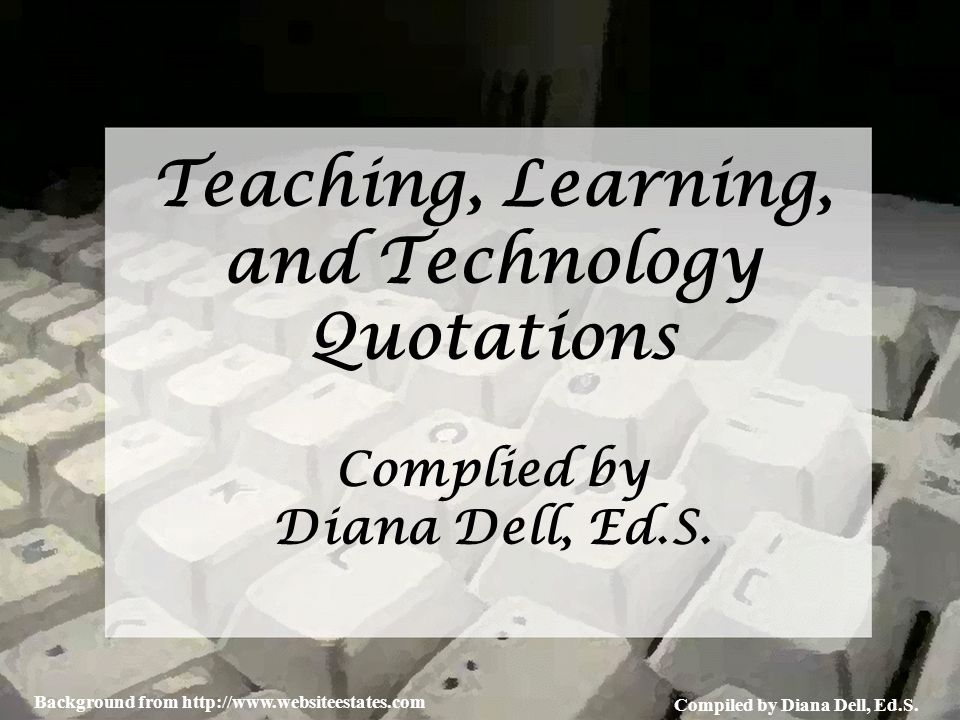 Compiled by Diana Dell, Ed.S. Background from http://www.websiteestates.com Teaching, Learning, and Technology Quotations Complied by Diana Dell, Ed.S