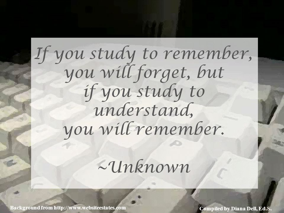 Compiled by Diana Dell, Ed.S. Background from http://www.websiteestates.com If you study to remember, you will forget, but if you study to understand,