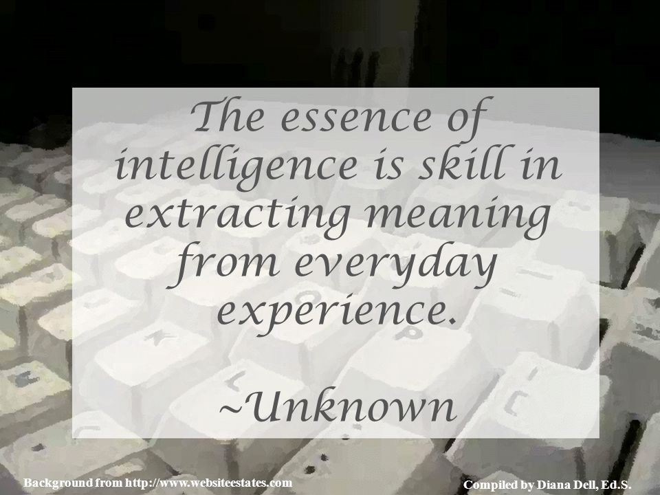 Compiled by Diana Dell, Ed.S. Background from http://www.websiteestates.com The essence of intelligence is skill in extracting meaning from everyday e