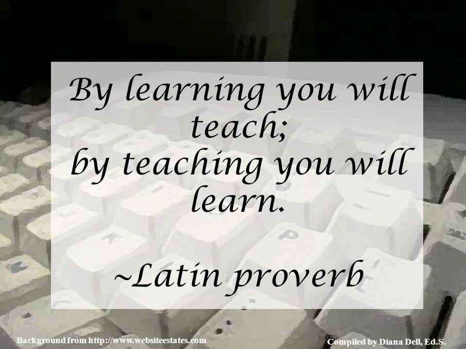 Compiled by Diana Dell, Ed.S. Background from http://www.websiteestates.com By learning you will teach; by teaching you will learn. ~Latin proverb
