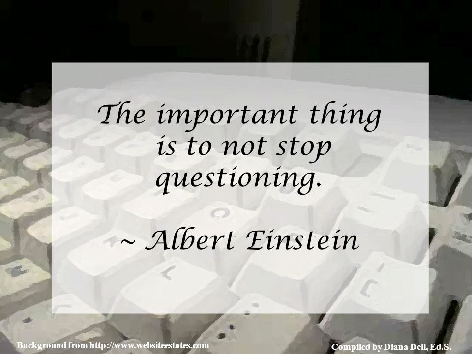 Compiled by Diana Dell, Ed.S. Background from http://www.websiteestates.com The important thing is to not stop questioning. ~ Albert Einstein