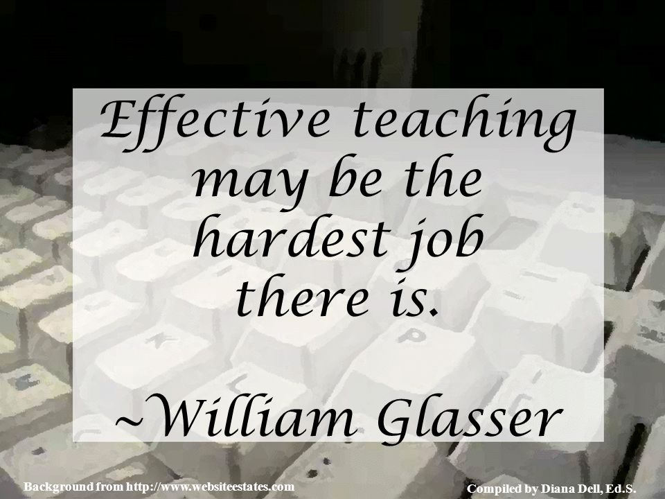 Compiled by Diana Dell, Ed.S. Background from http://www.websiteestates.com Effective teaching may be the hardest job there is. ~William Glasser