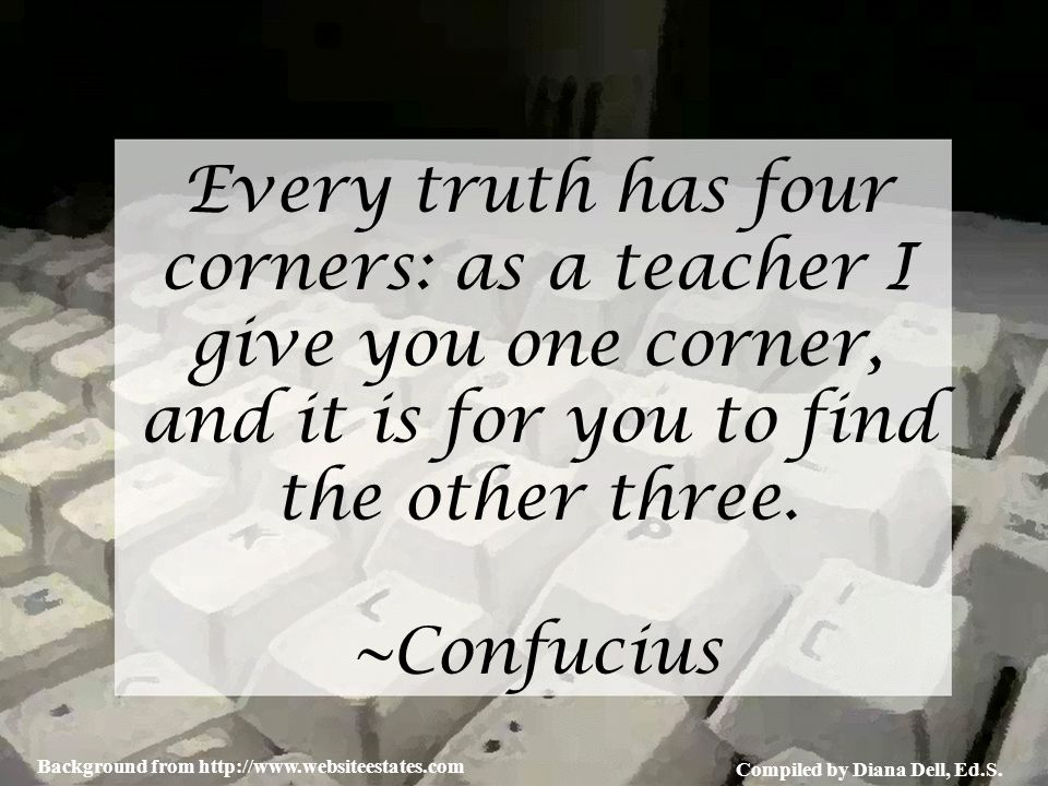 Compiled by Diana Dell, Ed.S. Background from http://www.websiteestates.com Every truth has four corners: as a teacher I give you one corner, and it i