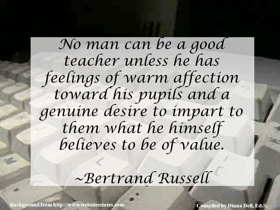 Compiled by Diana Dell, Ed.S. Background from http://www.websiteestates.com No man can be a good teacher unless he has feelings of warm affection towa