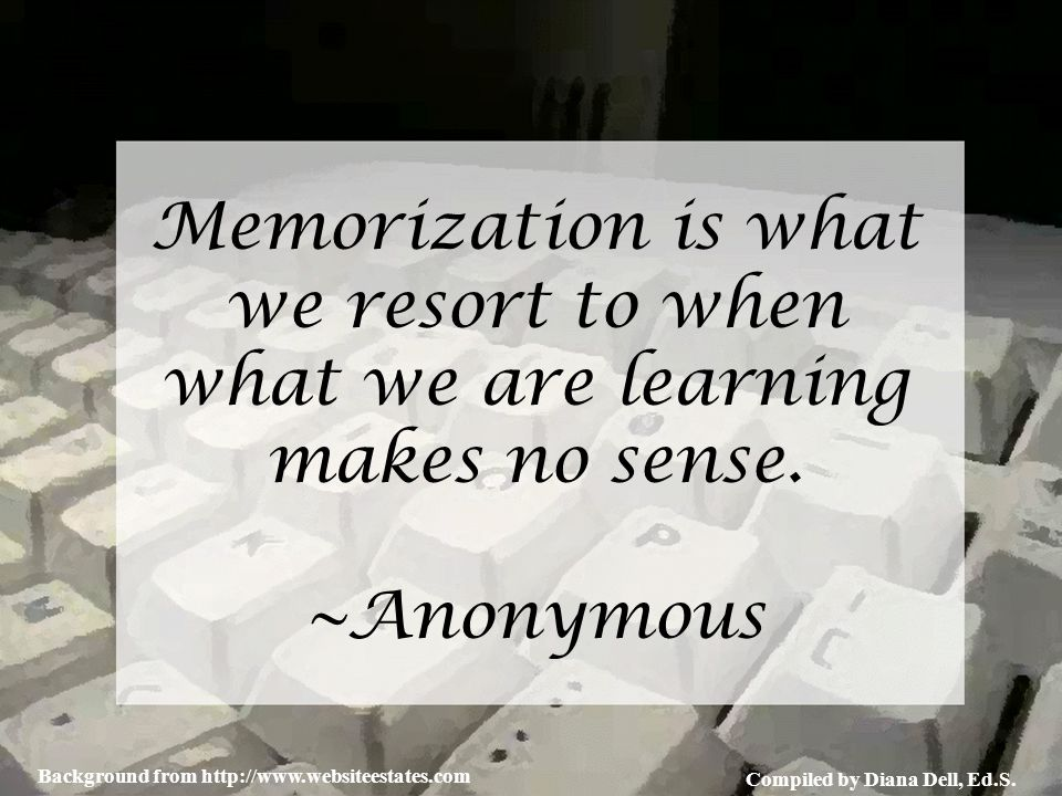 Compiled by Diana Dell, Ed.S. Background from http://www.websiteestates.com Memorization is what we resort to when what we are learning makes no sense