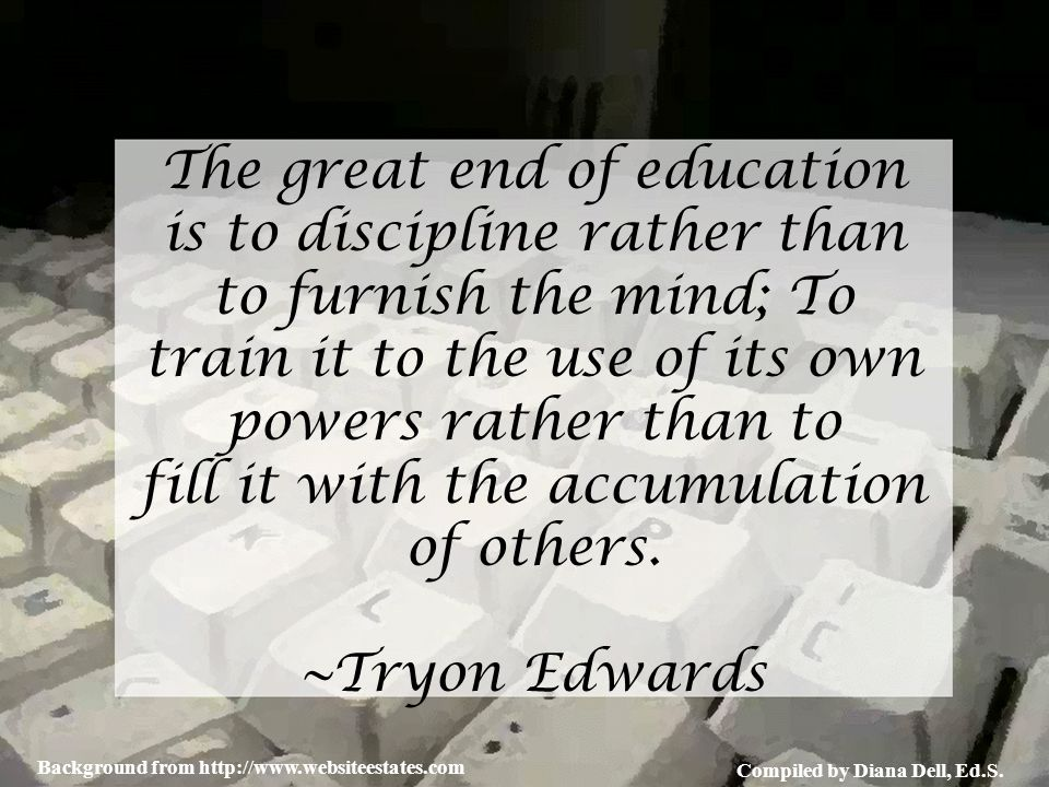 Compiled by Diana Dell, Ed.S. Background from http://www.websiteestates.com The great end of education is to discipline rather than to furnish the min