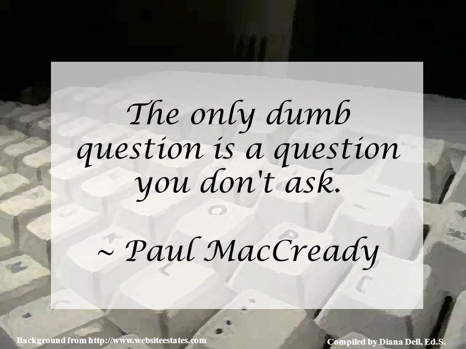 Compiled by Diana Dell, Ed.S. Background from http://www.websiteestates.com The only dumb question is a question you don't ask. ~ Paul MacCready