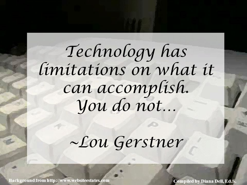 Compiled by Diana Dell, Ed.S. Background from http://www.websiteestates.com Technology has limitations on what it can accomplish. You do not… ~Lou Ger