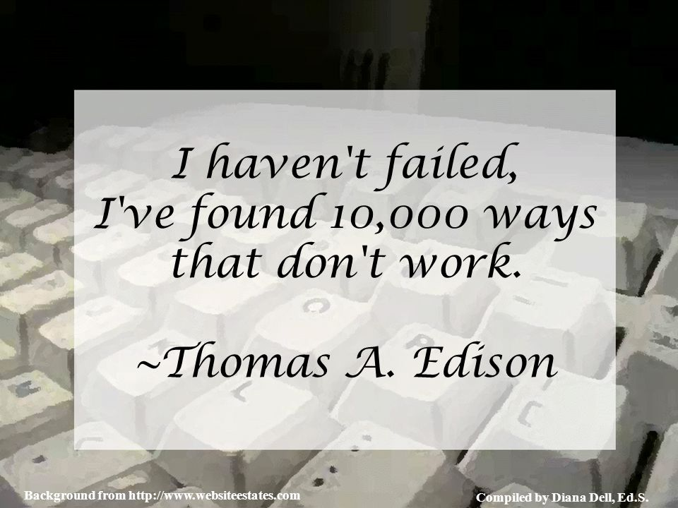 Compiled by Diana Dell, Ed.S. Background from http://www.websiteestates.com I haven't failed, I've found 10,000 ways that don't work. ~Thomas A. Ediso