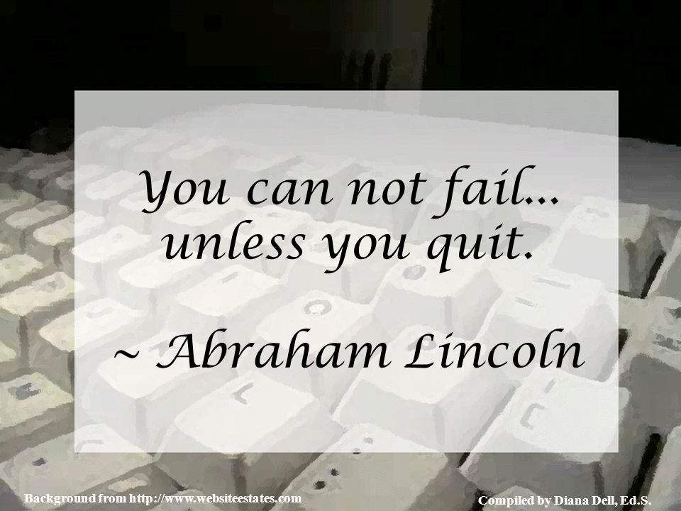 Compiled by Diana Dell, Ed.S. Background from http://www.websiteestates.com You can not fail... unless you quit. ~ Abraham Lincoln