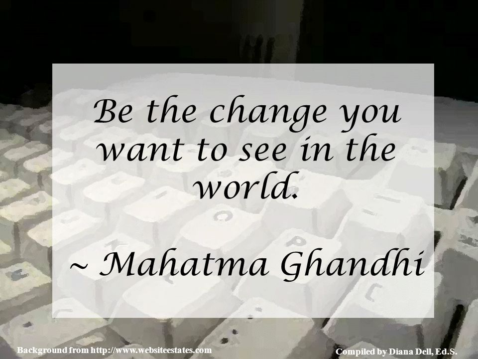 Compiled by Diana Dell, Ed.S. Background from http://www.websiteestates.com Be the change you want to see in the world. ~ Mahatma Ghandhi