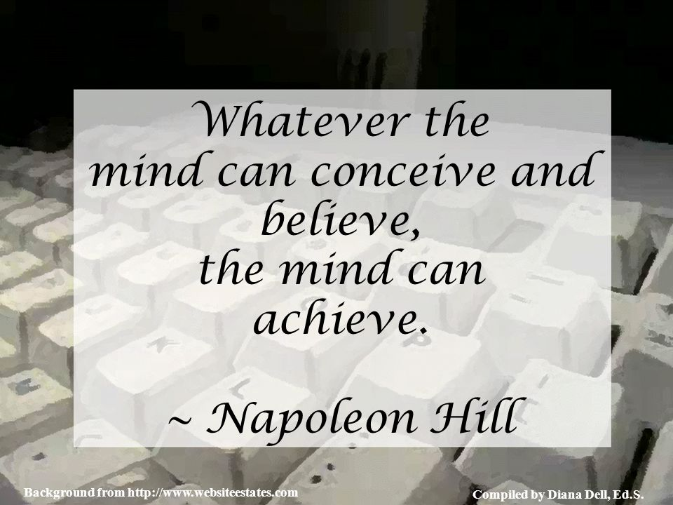 Compiled by Diana Dell, Ed.S. Background from http://www.websiteestates.com Whatever the mind can conceive and believe, the mind can achieve. ~ Napole