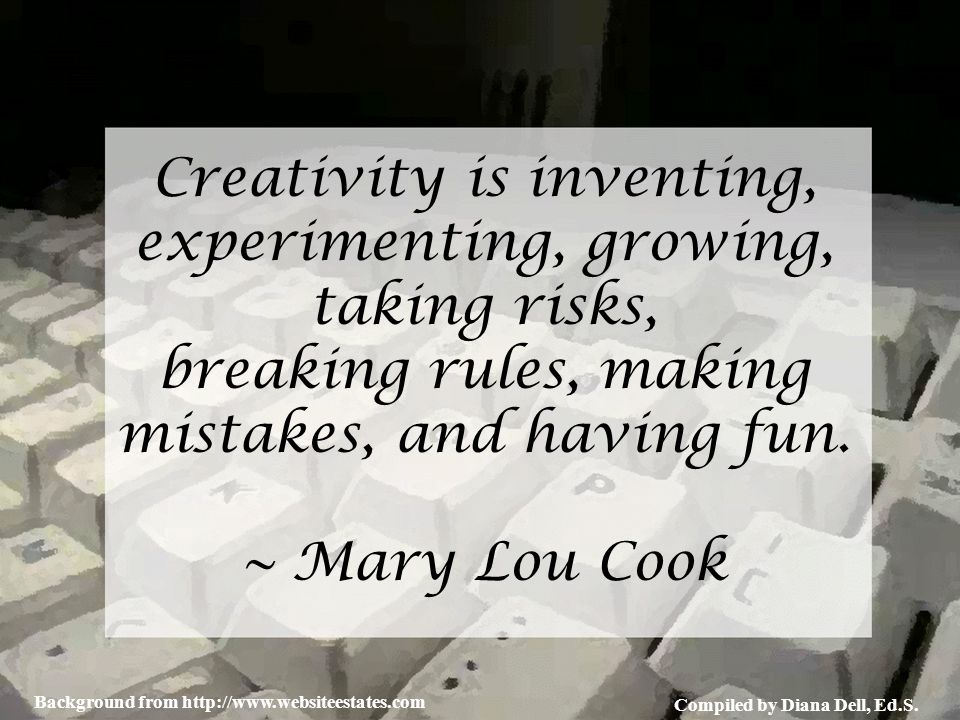 Compiled by Diana Dell, Ed.S. Background from http://www.websiteestates.com Creativity is inventing, experimenting, growing, taking risks, breaking ru