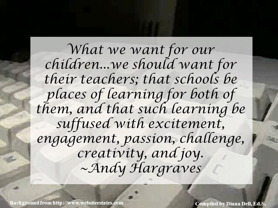 Compiled by Diana Dell, Ed.S. Background from http://www.websiteestates.com What we want for our children...we should want for their teachers; that sc