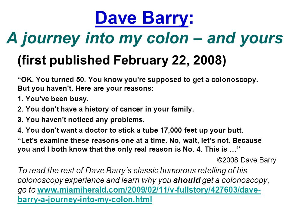 "Dave Barry: A journey into my colon – and yours (first published February 22, 2008) ""OK. You turned 50. You know you're supposed to get a colonoscopy."