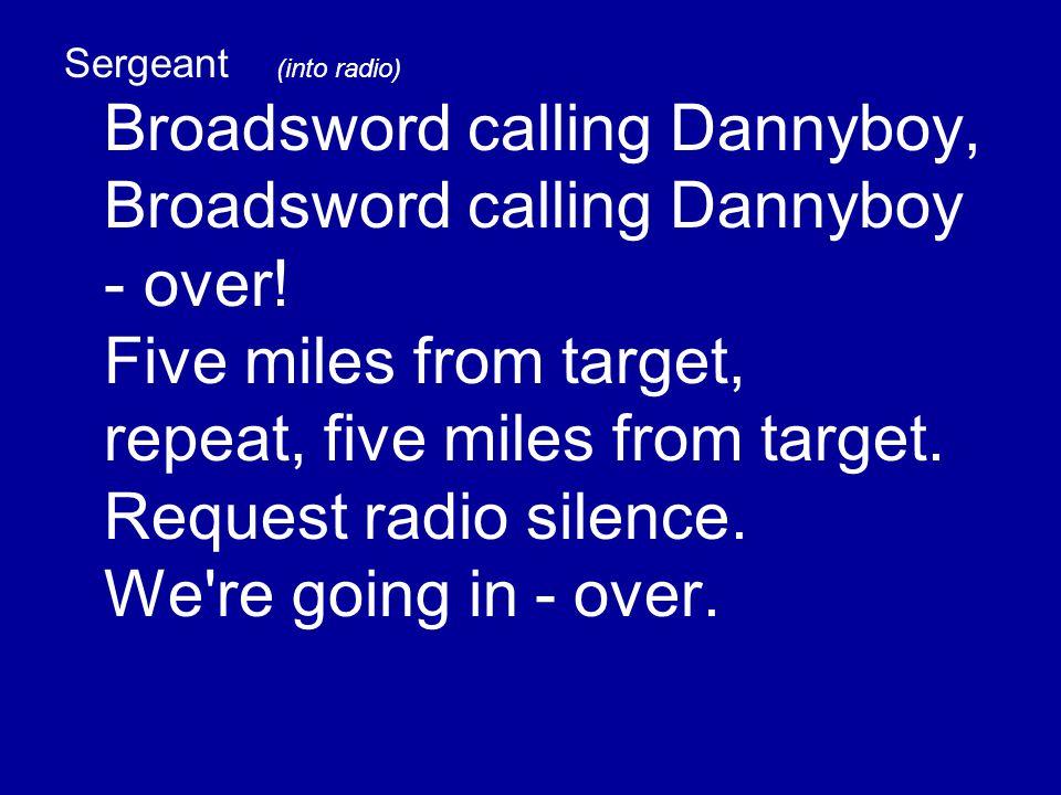 Sergeant (into radio) Broadsword calling Dannyboy, Broadsword calling Dannyboy - over.
