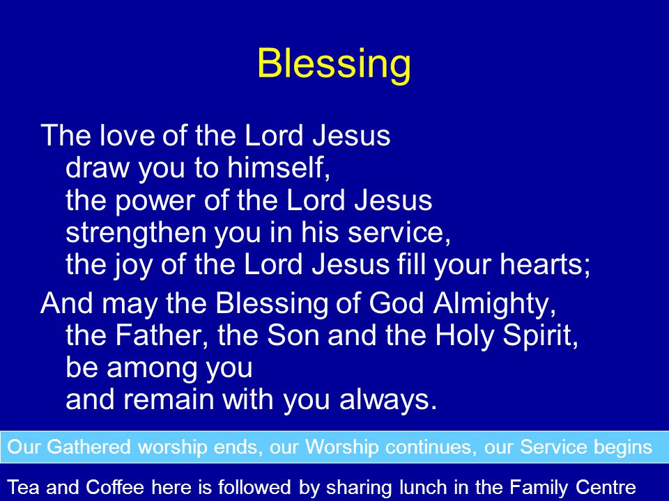 Blessing The love of the Lord Jesus draw you to himself, the power of the Lord Jesus strengthen you in his service, the joy of the Lord Jesus fill your hearts; And may the Blessing of God Almighty, the Father, the Son and the Holy Spirit, be among you and remain with you always.