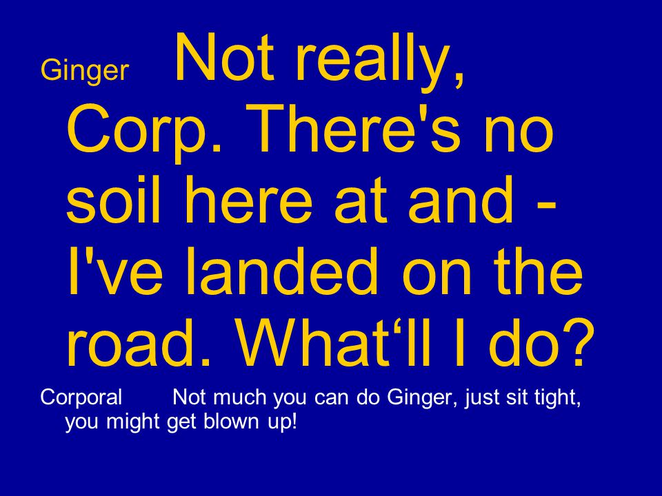 Ginger Not really, Corp. There s no soil here at and - I ve landed on the road.