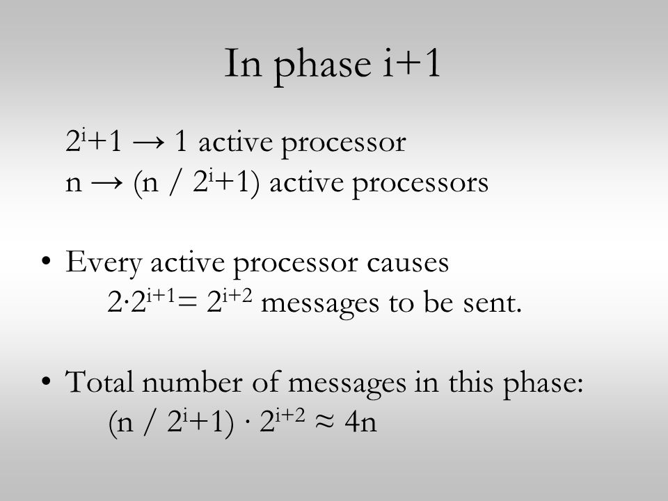 In phase i+1 2 i +1 → 1 active processor n → (n / 2 i +1) active processors Every active processor causes 2∙2 i+1 = 2 i+2 messages to be sent.