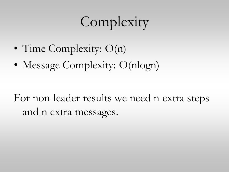 Complexity Time Complexity: O(n) Message Complexity: O(nlogn) For non-leader results we need n extra steps and n extra messages.