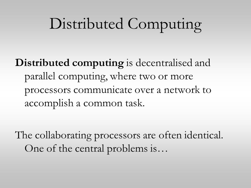Distributed Computing Distributed computing is decentralised and parallel computing, where two or more processors communicate over a network to accomplish a common task.
