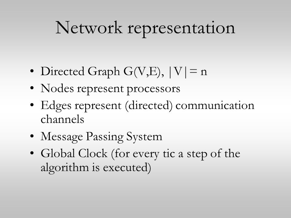 Network representation Directed Graph G(V,E), |V|= n Nodes represent processors Edges represent (directed) communication channels Message Passing System Global Clock (for every tic a step of the algorithm is executed)