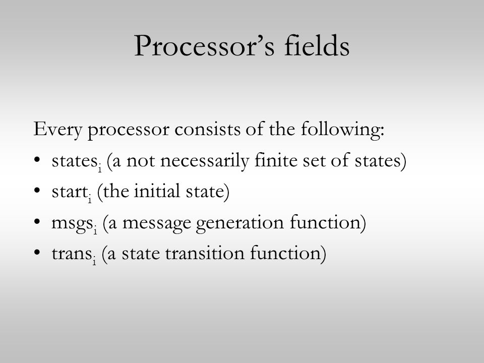 Processor's fields Every processor consists of the following: states i (a not necessarily finite set of states) start i (the initial state) msgs i (a message generation function) trans i (a state transition function)