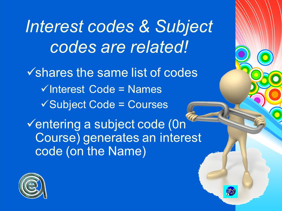 shares the same list of codes Interest Code = Names Subject Code = Courses entering a subject code (0n Course) generates an interest code (on the Name) Interest codes & Subject codes are related!